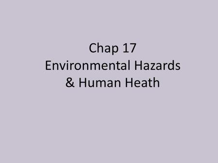 Chap 17 Environmental Hazards & Human Heath. RISKS AND HAZARDS Risk is a measure of the likelihood that you will suffer harm from a hazard. We can suffer.
