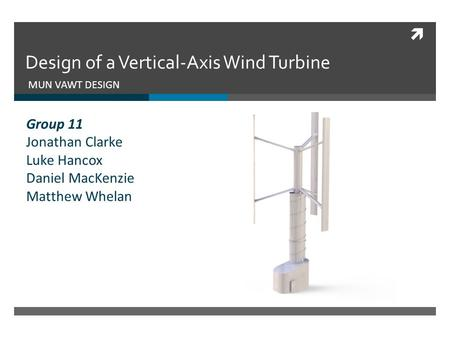  Design of a Vertical-Axis Wind Turbine MUN VAWT DESIGN Group 11 Jonathan Clarke Luke Hancox Daniel MacKenzie Matthew Whelan.