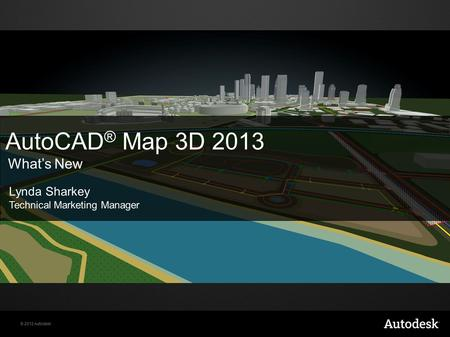 © 2012 Autodesk AutoCAD ® Map 3D 2013 What's New Lynda Sharkey Technical Marketing Manager.
