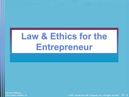 9 - 1 Law & Ethics for the Entrepreneur McGraw-Hill/Irwin New Venture Creation, 7/e © 2007 The McGraw-Hill Companies, Inc., All Rights Reserved.