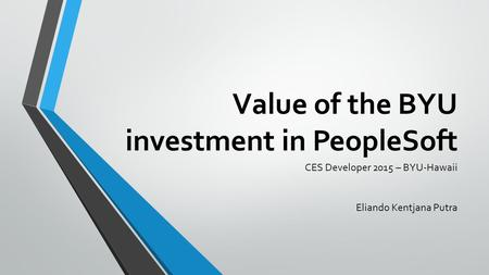 Value of the BYU investment in PeopleSoft CES Developer 2015 – BYU-Hawaii Eliando Kentjana Putra.