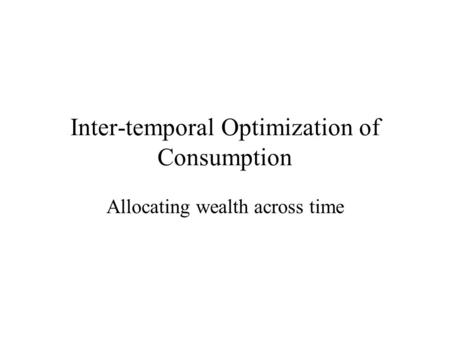 Inter-temporal Optimization of Consumption Allocating wealth across time.