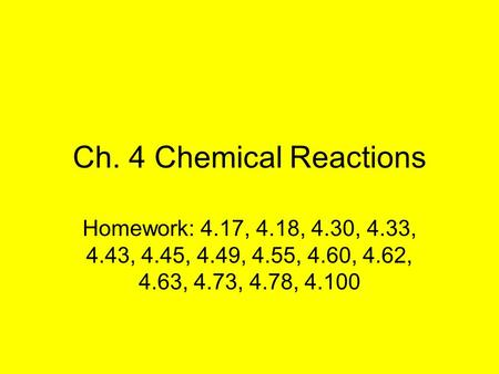 Ch. 4 Chemical Reactions Homework: 4.17, 4.18, 4.30, 4.33, 4.43, 4.45, 4.49, 4.55, 4.60, 4.62, 4.63, 4.73, 4.78, 4.100.