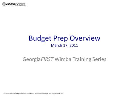 © 2010 Board of Regents of the University System of Georgia. All Rights Reserved. Budget Prep Overview March 17, 2011 GeorgiaFIRST Wimba Training Series.