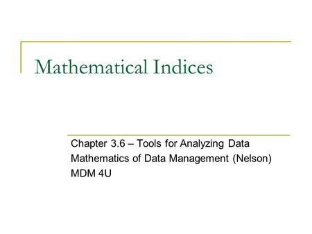 Mathematical Indices Chapter 3.6 – Tools for Analyzing Data Mathematics of Data Management (Nelson) MDM 4U.
