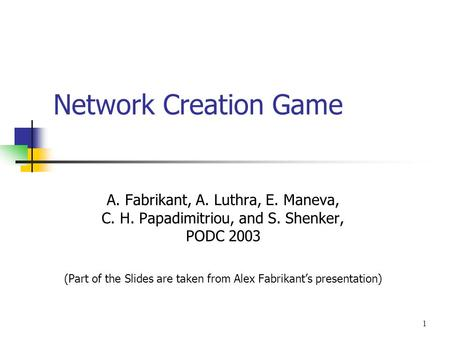 1 Network Creation Game A. Fabrikant, A. Luthra, E. Maneva, C. H. Papadimitriou, and S. Shenker, PODC 2003 (Part of the Slides are taken from Alex Fabrikant's.