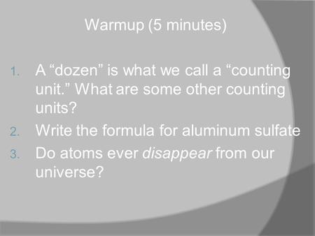 "Warmup (5 minutes) 1. A ""dozen"" is what we call a ""counting unit."" What are some other counting units? 2. Write the formula for aluminum sulfate 3. Do."