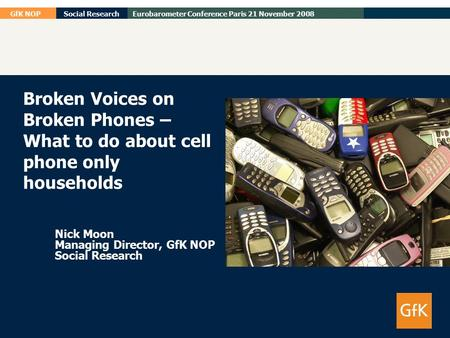 GfK NOPSocial ResearchEurobarometer Conference Paris 21 November 2008 Broken Voices on Broken Phones – What to do about cell phone only households Nick.