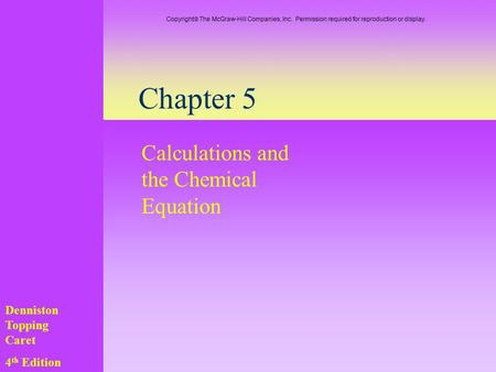 Chapter 5 Calculations and the Chemical Equation Denniston Topping Caret 4 th Edition Copyright  The McGraw-Hill Companies, Inc. Permission required for.