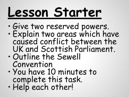 Lesson Starter Give two reserved powers. Explain two areas which have caused conflict between the UK and Scottish Parliament. Outline the Sewell Convention.
