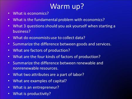 What is economics? What is the fundamental problem with economics? What 3 questions should you ask yourself when starting a business? What do economists.