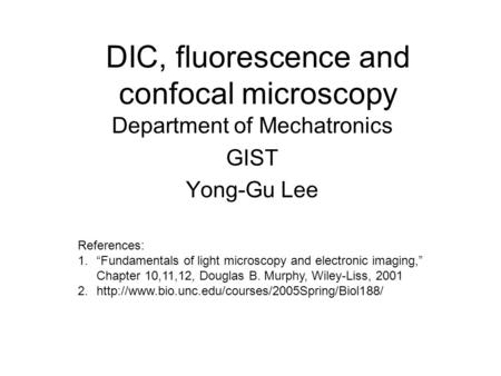 "DIC, fluorescence and confocal microscopy Department of Mechatronics GIST Yong-Gu Lee References: 1.""Fundamentals of light microscopy and electronic imaging,"""