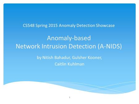 CS548 Spring 2015 Anomaly Detection Showcase Anomaly-based Network Intrusion Detection (A-NIDS) by Nitish Bahadur, Gulsher Kooner, Caitlin Kuhlman 1.
