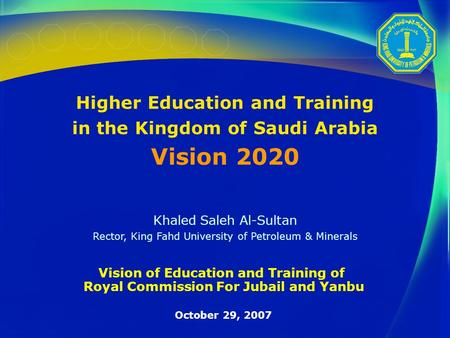 Higher <strong>Education</strong> and Training in the Kingdom of Saudi Arabia Vision 2020 Khaled Saleh Al-Sultan Rector, King Fahd University of Petroleum & Minerals Vision.