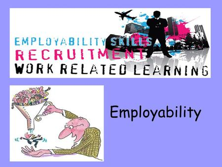 Employability. Skills- are something you have learned to do well. They are the things you CAN DO. For example: write neatly, score goals, word process.