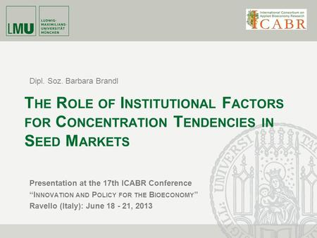 Dipl. Soz. Barbara Brandl T HE R OLE OF I NSTITUTIONAL F ACTORS FOR C ONCENTRATION T ENDENCIES IN S EED M ARKETS Presentation at the 17th ICABR Conference.
