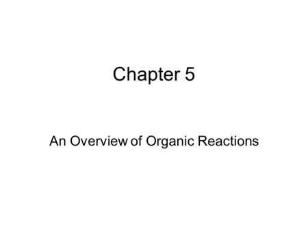 Chapter 5 An Overview of Organic Reactions. Kinds of Reactions Addition Reactions Elimination Reactions Substitution Reactions Rearrangement Reactions.