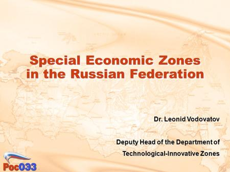 Special Economic Zones in the Russian Federation Dr. Leonid Vodovatov Deputy Head of the Department of Technological-Innovative Zones.