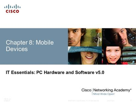 © 2007-2010 <strong>Cisco</strong> Systems, Inc. All rights reserved. <strong>Cisco</strong> Public ITE PC v4.1 Chapter 6 1 Chapter 8: Mobile Devices IT Essentials: PC Hardware and Software.