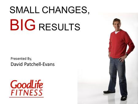 Presented By, David Patchell-Evans SMALL CHANGES, BIG RESULTS.