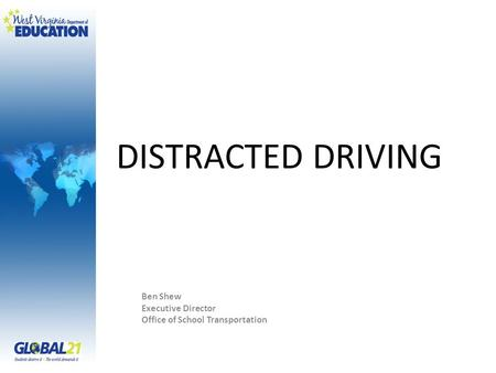 DISTRACTED DRIVING Ben Shew Executive Director Office of School Transportation.