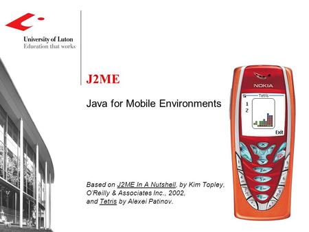 J2ME Java for Mobile Environments Based on J2ME In A Nutshell, by Kim Topley, O'Reilly & Associates Inc., 2002, and Tetris by Alexei Patinov.
