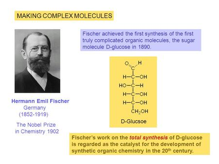 MAKING COMPLEX MOLECULES Hermann Emil Fischer Germany (1852-1919) Fischer achieved the first synthesis of the first truly complicated organic molecules,