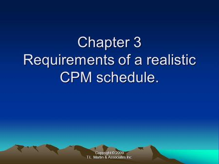 Copyright © 2009 T.L. Martin & Associates Inc. Chapter 3 Requirements of a realistic CPM schedule.