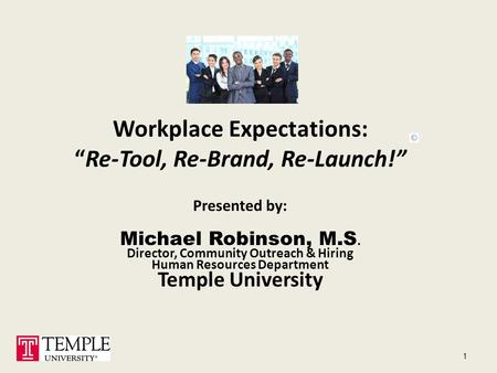 "Workplace Expectations: ""Re-Tool, Re-Brand, Re-Launch!"" <strong>Presented</strong> by: Michael Robinson, M.S. Director, Community Outreach & Hiring Human Resources Department."