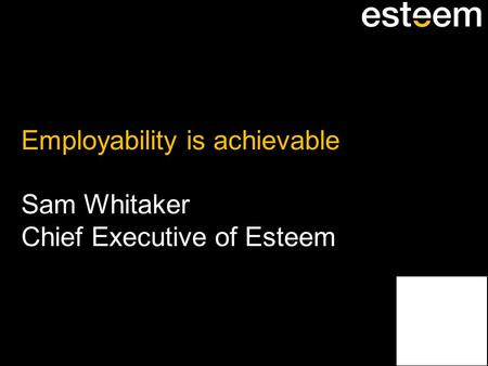 Employability is achievable Sam Whitaker Chief Executive of Esteem.