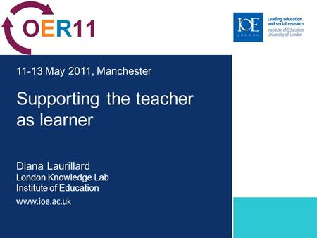 Supporting the teacher as learner Diana Laurillard London Knowledge Lab Institute of Education 11-13 May 2011, Manchester.