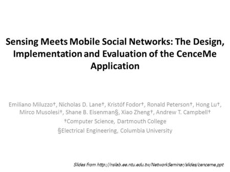 Sensing Meets Mobile Social Networks: The Design, Implementation and Evaluation of the CenceMe Application Emiliano Miluzzo†, Nicholas D. Lane†, Kristóf.
