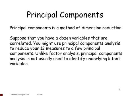 1 Principal Components Principal components is a method of dimension reduction. Suppose that you have a dozen variables that are correlated. You might.