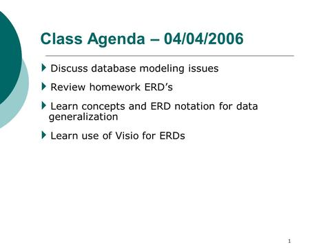 1 Class Agenda – 04/04/2006  Discuss database modeling issues  Review homework ERD's  Learn concepts and ERD notation for data generalization  Learn.
