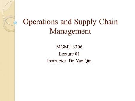 Operations and Supply Chain Management MGMT 3306 Lecture 01 Instructor: Dr. Yan Qin.