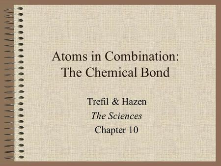 Atoms in Combination: The Chemical Bond Trefil & Hazen The Sciences Chapter 10.