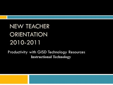 NEW TEACHER ORIENTATION 2010-2011 Productivity with GISD Technology Resources Instructional Technology.