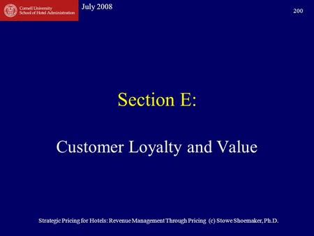 July 2008 Strategic Pricing for Hotels: Revenue Management Through Pricing (c) Stowe Shoemaker, Ph.D. 200 Section E: Customer Loyalty <strong>and</strong> Value.