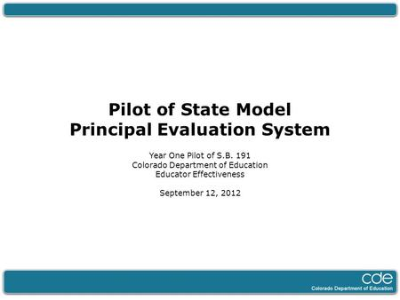 Pilot of State Model Principal Evaluation System Year One Pilot of S.B. 191 Colorado Department of Education Educator Effectiveness September 12, 2012.