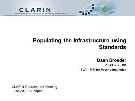 Populating the Infrastructure using Standards Daan Broeder CLARIN NL EB TLA - MPI for Psycholinguistics CLARIN Coordinators Meeting June 29,30 Budapest.
