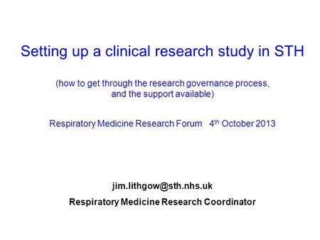 Setting up a clinical research study in STH (how to get through the research governance process, and the support available) Respiratory Medicine Research.