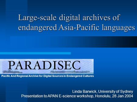 Pacific And Regional Archive for Digital Sources in Endangered Cultures Linda Barwick, University of Sydney Presentation to APAN E-science workshop, Honolulu,