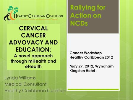 Rallying for Action on NCDs Lynda Williams Medical Consultant Healthy Caribbean Coalition Cancer Workshop Healthy Caribbean 2012 May 27, 2012, Wyndham.