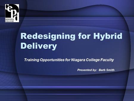 Redesigning for Hybrid Delivery Training Opportunities for Niagara College Faculty Presented by: Barb Smith.