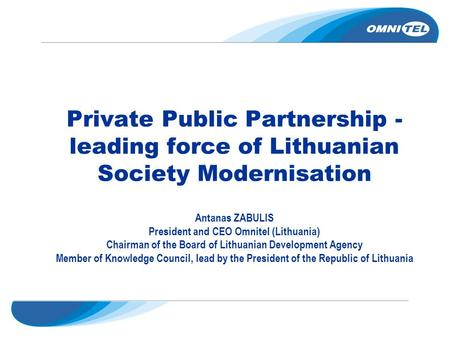 Private Public Partnership - leading force of Lithuanian Society Modernisation Antanas ZABULIS President and CEO Omnitel (Lithuania) Chairman of the Board.
