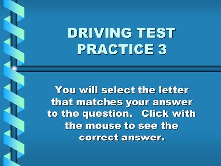 DRIVING TEST PRACTICE 3 You will select the letter that matches your answer to the question. Click with the mouse to see the correct answer.
