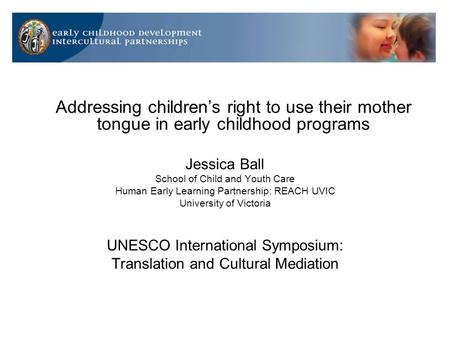 Addressing children's right to use their mother tongue in early childhood programs Jessica Ball School of Child and Youth Care Human Early Learning Partnership: