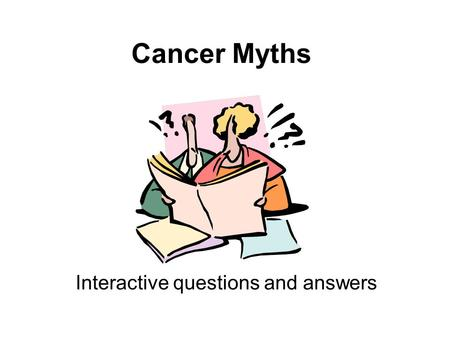 Cancer Myths Interactive questions and answers. Question 1 There is evidence that Mobile phones can give you brain cancer A.TRUE B.FALSE.
