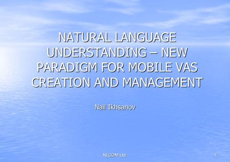 NLCOM Ltd.1 NATURAL LANGUAGE UNDERSTANDING – NEW PARADIGM FOR MOBILE VAS CREATION AND MANAGEMENT Nail Ikhsanov.