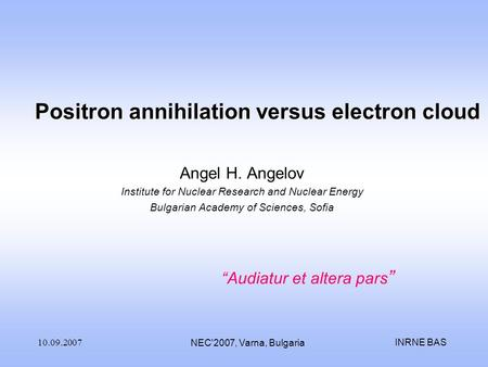 INRNE BAS10.09.2007 NEC'2007, Varna, Bulgaria Positron annihilation versus electron cloud Angel H. Angelov Institute for Nuclear Research and Nuclear Energy.